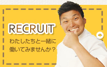 RECRUIT わたしたちと一緒に働いてみませんか?