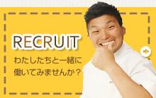 RECRUIT わたしたちと一緒に働いてみませんか?